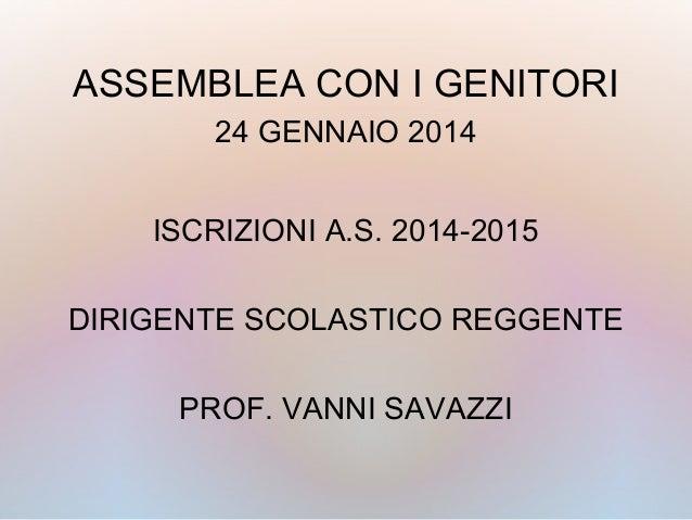ASSEMBLEA CON I GENITORI 24 GENNAIO 2014 ISCRIZIONI A.S. 2014-2015 DIRIGENTE SCOLASTICO REGGENTE PROF. VANNI SAVAZZI