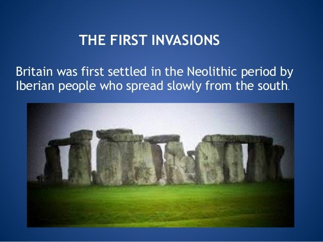 THE FIRST INVASIONS Britain was first settled in the Neolithic period by Iberian people who spread slowly from the south.