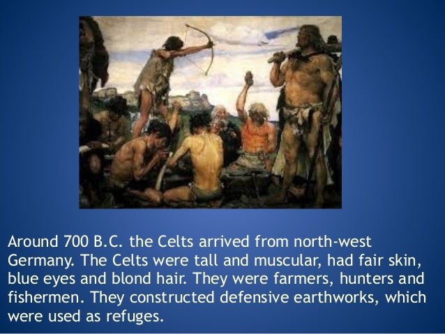 Around 700 B.C. the Celts arrived from north-west Germany. The Celts were tall and muscular, had fair skin, blue eyes and ...