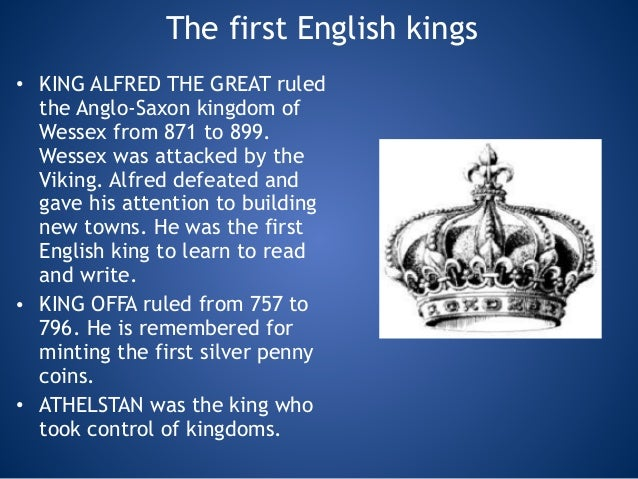 The first English kings • KING ALFRED THE GREAT ruled the Anglo-Saxon kingdom of Wessex from 871 to 899. Wessex was attack...