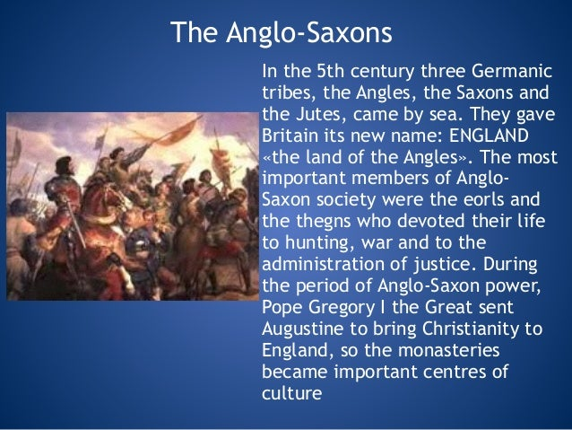 The Anglo-Saxons In the 5th century three Germanic tribes, the Angles, the Saxons and the Jutes, came by sea. They gave Br...