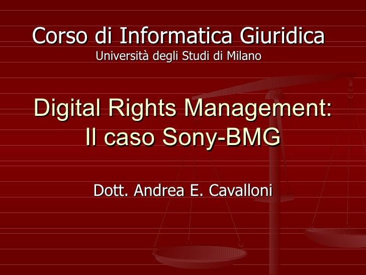 Digital Rights Management: Il caso Sony-BMG Dott. Andrea E. Cavalloni Corso di Informatica Giuridica Università degli Stud...