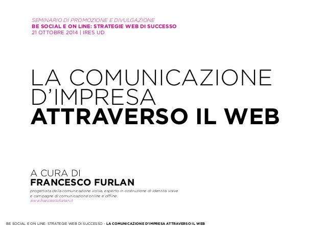 Seminario di promozione e divulgazione  Be Social e on line: strategie WEB di successo  21 ottobre 2014   IRES UD  La comu...