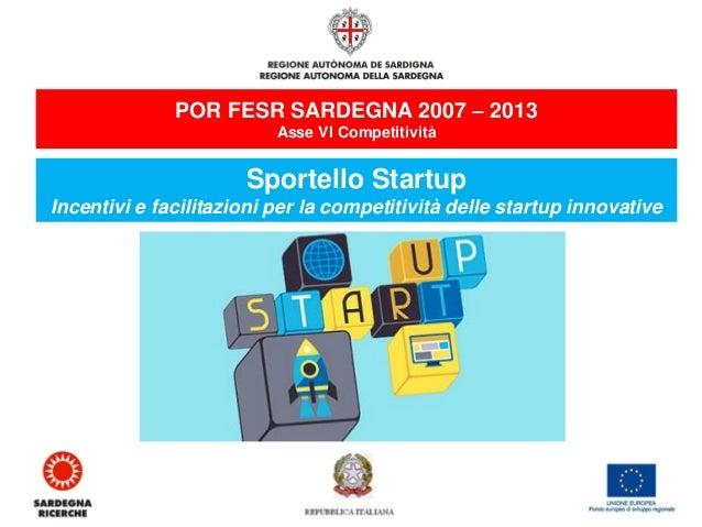 POR FESR SARDEGNA 2007 – 2013  Asse VI Competitività  Sportello Startup  Incentivi e facilitazioni per la competitività de...