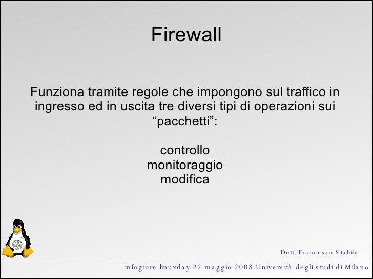 infogiure linuxday 22 maggio 2008 Università degli studi di Milano Firewall Funziona tramite regole che impongono sul traf...