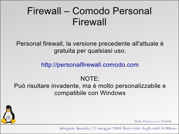 infogiure linuxday 22 maggio 2008 Università degli studi di Milano Firewall – Comodo Personal Firewall Personal firewall, ...