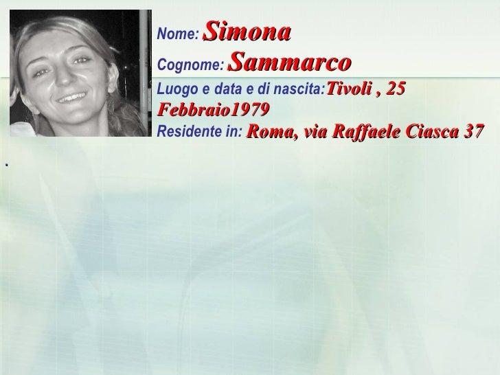 Nome:  Simona Cognome:  Sammarco Luogo e   data e di nascita: Tivoli , 25 Febbraio1979   Residente in:  Roma, via Raffaele...