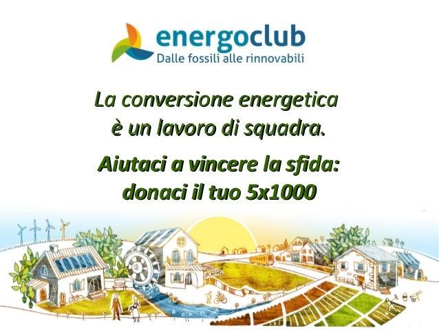 La conversione energeticaLa conversione energetica è un lavoro di squadra.è un lavoro di squadra. Aiutaci a vincere la sfi...