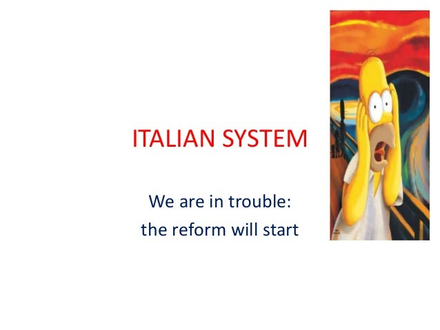 ITALIAN SYSTEM We are in trouble: the reform will start