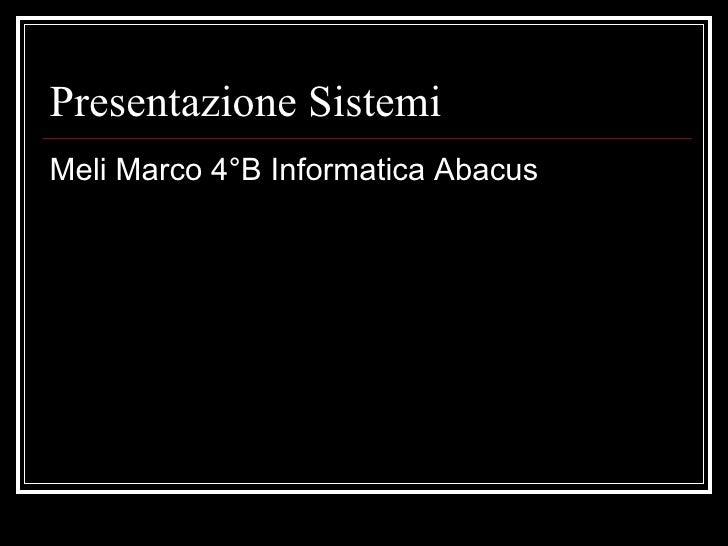 Presentazione Sistemi <ul><li>Meli Marco 4°B Informatica Abacus </li></ul>