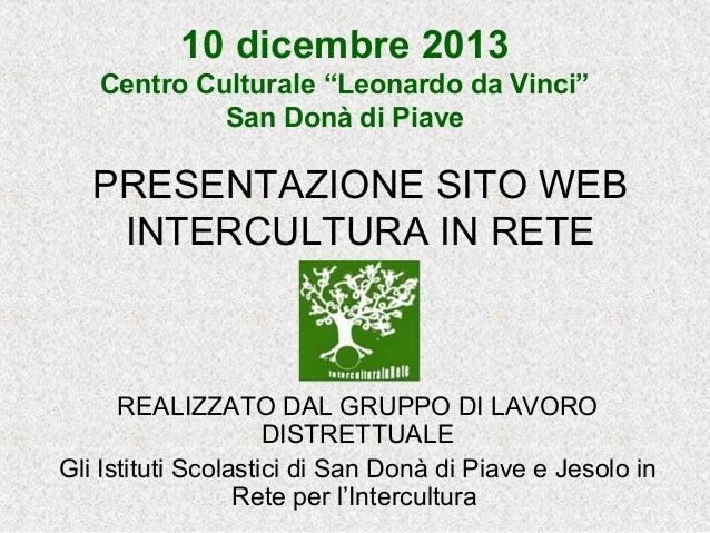 """10 dicembre 2013 Centro Culturale """"Leonardo da Vinci"""" San Donà di Piave  PRESENTAZIONE SITO WEB INTERCULTURA IN RETE  REAL..."""