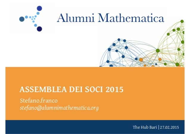 The Hub Bari   27.02.2015 ASSEMBLEA DEI SOCI 2015 Stefano.franco stefano@alumnimathematica.org