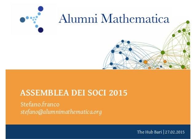 The Hub Bari | 27.02.2015 ASSEMBLEA DEI SOCI 2015 Stefano.franco stefano@alumnimathematica.org