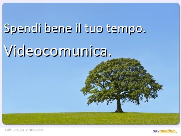 © 2009 – skymeeting – all rights reserved Spendi bene il tuo tempo. Videocomunica.