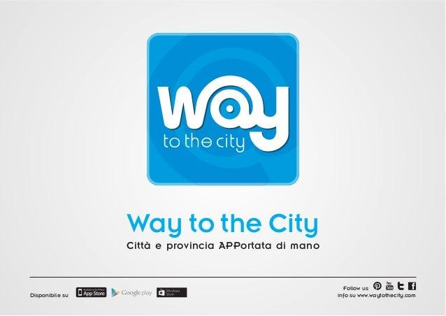 Way to the City Città e provincia APPortata di mano  Disponibile su  Follow us info su www.waytothecity.com