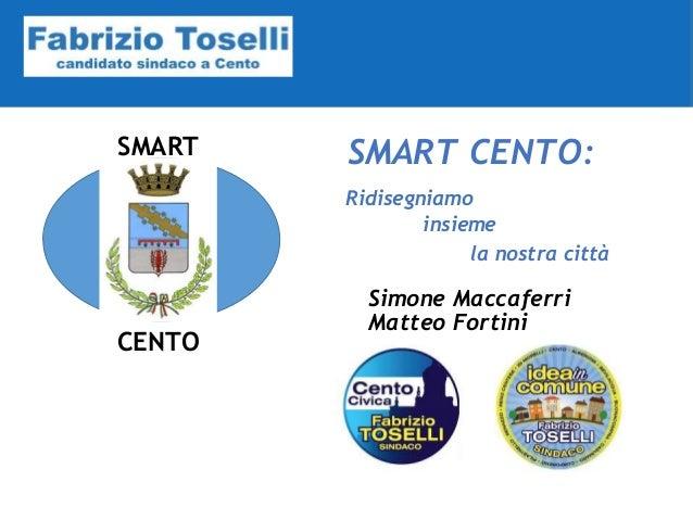 SMART CENTO SMART CENTO: Simone Maccaferri Ridisegniamo insieme la nostra città Matteo Fortini