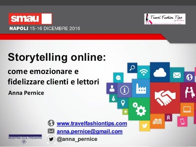 Storytelling online: come emozionare e fidelizzare clienti e lettori www.travelfashiontips.com anna.pernice@gmail.com @ann...