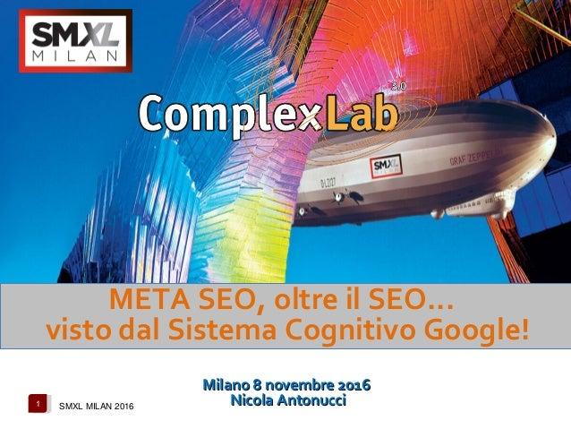 1 SMXL MILAN 2016 META SEO, oltre il SEO... visto dal Sistema Cognitivo Google! Milano 8 novembre 2016Milano 8 novembre 20...