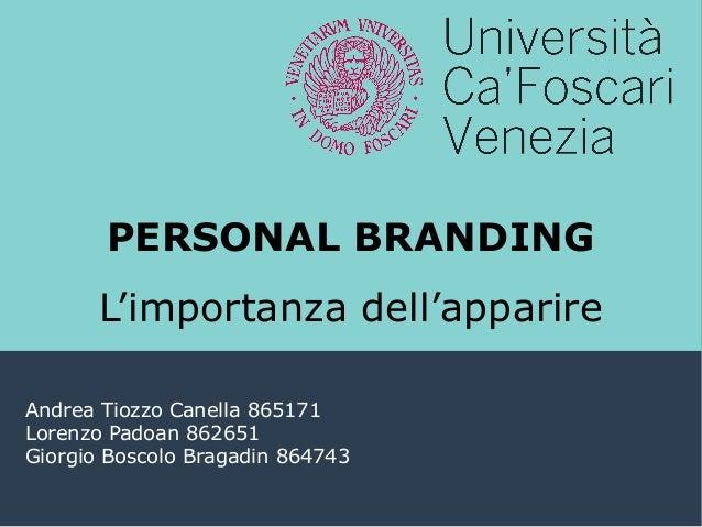 PERSONAL BRANDING L'importanza dell'apparire Andrea Tiozzo Canella 865171 Lorenzo Padoan 862651 Giorgio Boscolo Bragadin 8...