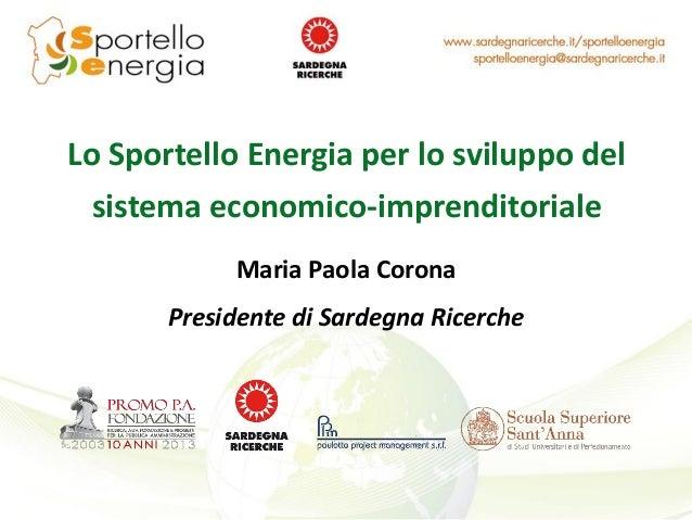 Lo Sportello Energia per lo sviluppo del sistema economico-imprenditoriale Maria Paola Corona Presidente di Sardegna Ricer...