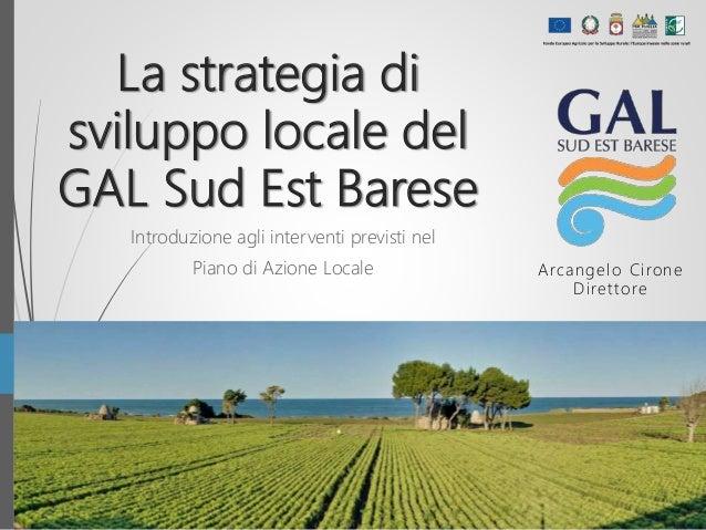 La strategia di sviluppo locale del GAL Sud Est Barese Introduzione agli interventi previsti nel Piano di Azione Locale Ar...