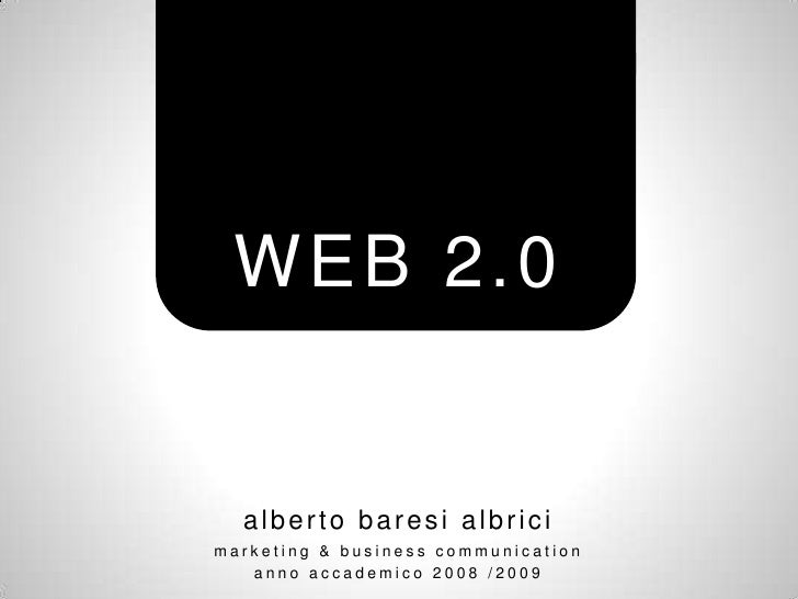 WEB 2.0     alberto baresi albrici marketing & business communication    anno accademico 2008 /2009