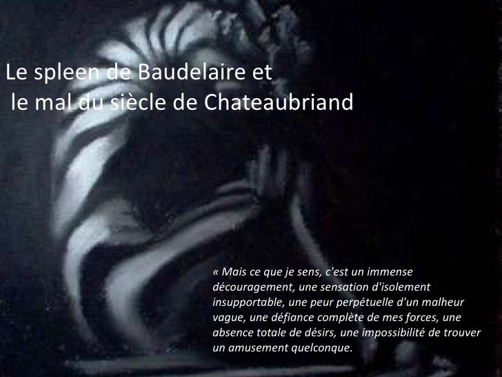 Le spleen de Baudelaire et<br /> le mal dusiècle de Chateaubriand.<br />«Mais ce que je sens, c'est un immense découragem...