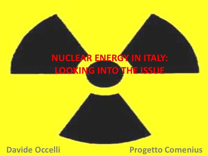 NUCLEAR ENERGY IN ITALY: LOOKING INTO THE ISSUE<br />Davide Occelli                                 Progetto Comenius<br />