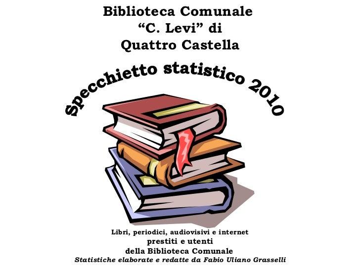 """Specchietto statistico 2010 Biblioteca Comunale  """" C. Levi"""" di Quattro Castella  Libri, periodici, audiovisivi e internet..."""