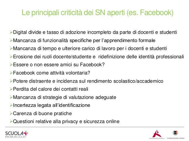 Le principali criticità dei SN aperti (es. Facebook) Digital divide e tasso di adozione incompleto da parte di docenti e ...