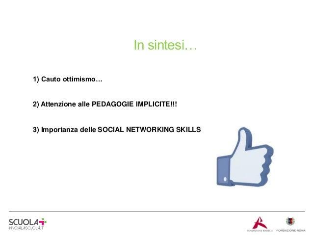 In sintesi… 1) Cauto ottimismo…  2) Attenzione alle PEDAGOGIE IMPLICITE!!!  3) Importanza delle SOCIAL NETWORKING SKILLS  ...