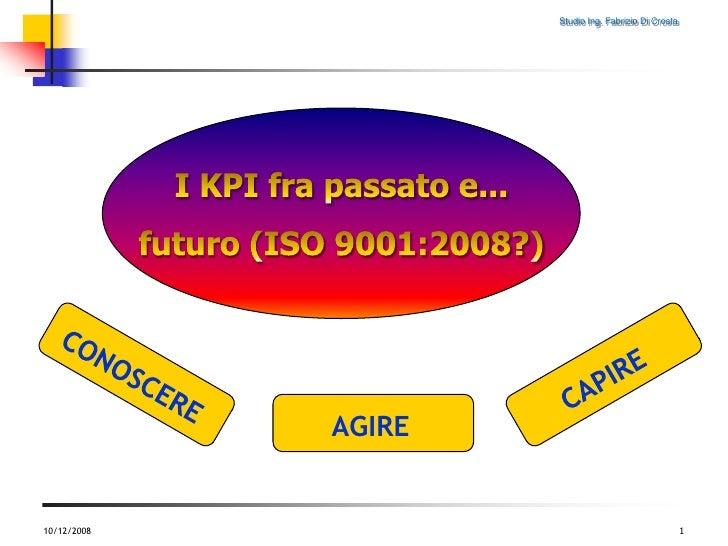 10/12/2008<br />1<br />CAPIRE<br />CONOSCERE<br />AGIRE<br />I KPI fra passato e...<br />futuro (ISO 9001:2008?)<br />
