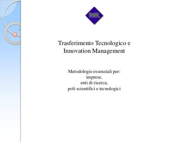 Trasferimento Tecnologico e  Innovation Management   Metodologie essenziali per:             imprese,          enti di ric...