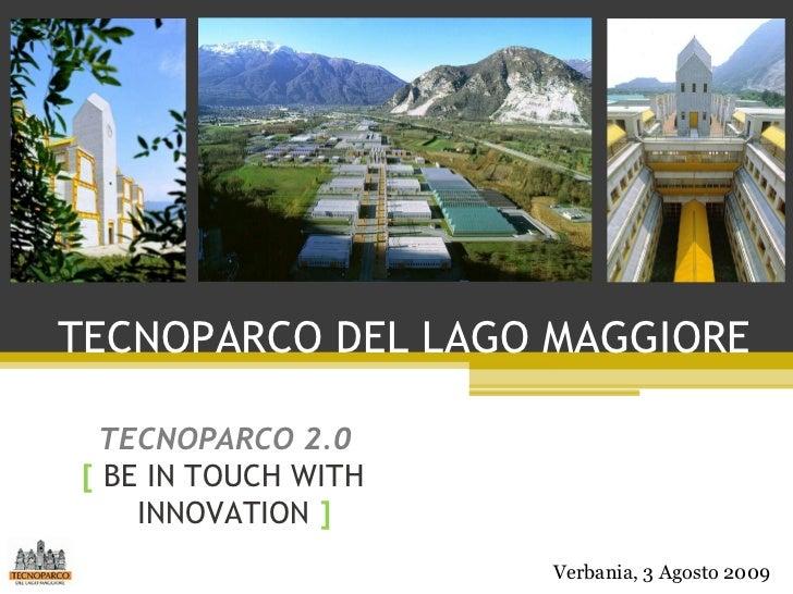 TECNOPARCO DEL LAGO MAGGIORE [   BE IN TOUCH WITH  INNOVATION  ] TECNOPARCO 2.0 Verbania, 3 Agosto 2009