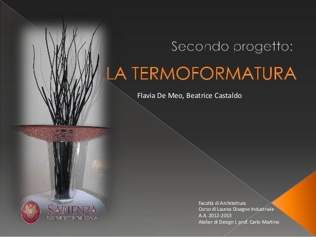 Facoltà di Architettura  Corso di Laurea Disegno Industriale  A.A. 2012-2013  Atelier di Design I, prof. Carlo Martino  Fl...