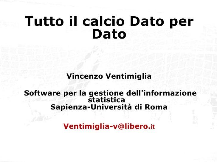 Tutto il calcio dato per dato Tutto il calcio Dato per Dato Vincenzo Ventimiglia Software per la gestione dell'informazion...