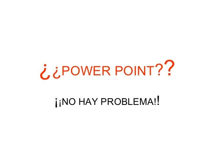 ¿¿POWER POINT?? ¡¡NO HAY PROBLEMA!!