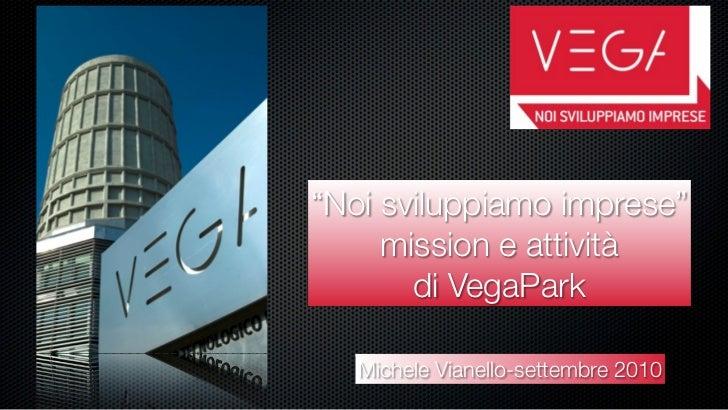"""""""Noi sviluppiamo imprese""""      mission e attività        di VegaPark     Michele Vianello-settembre 2010"""