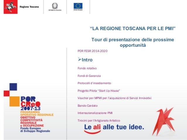 """""""LA REGIONE TOSCANA PER LE PMI"""" Tour di presentazione delle prossime opportunità POR FESR 2014-2020 Intro Fondo rotativo ..."""