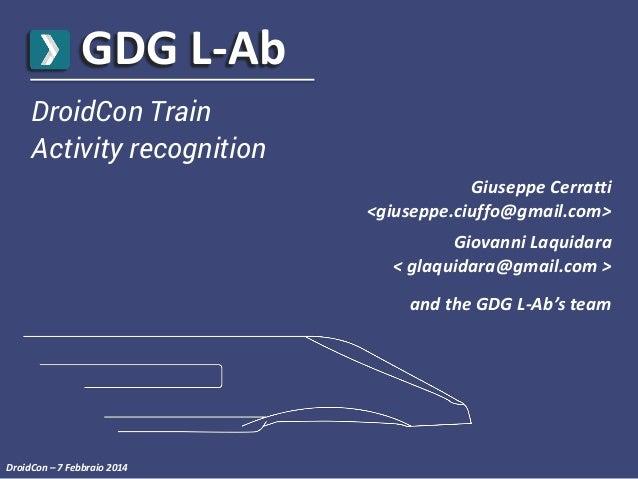 GDG L-Ab DroidCon Train Activity recognition Giuseppe Cerratti <giuseppe.ciuffo@gmail.com> Giovanni Laquidara < glaquidara...