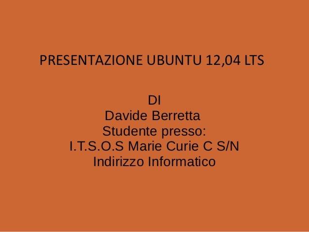 PRESENTAZIONE UBUNTU 12,04 LTS                   DI           Davide Berretta           Studente presso:    I.T.S.O.S Mari...