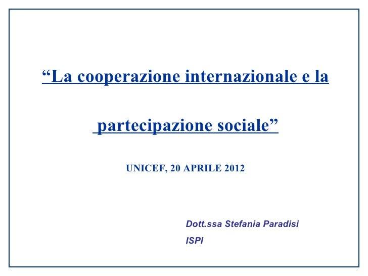 """""""La cooperazione internazionale e la      partecipazione sociale""""          UNICEF, 20 APRILE 2012                     Dott..."""