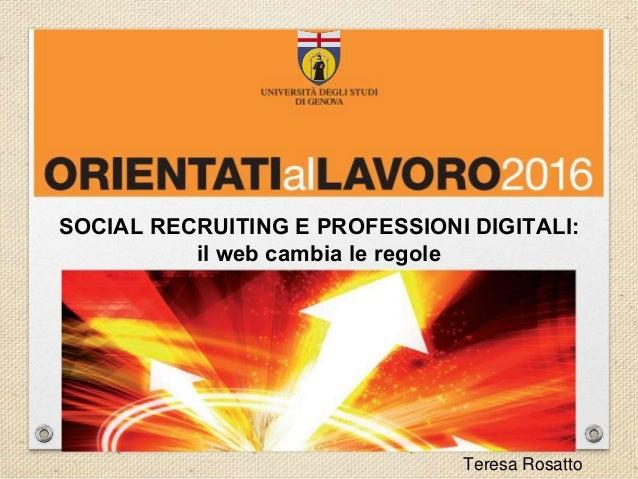 SOCIAL RECRUITING E PROFESSIONI DIGITALI: il web cambia le regole Teresa Rosatto
