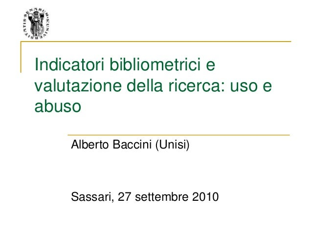 Indicatori bibliometrici e valutazione della ricerca: uso e abuso Alberto Baccini (Unisi) Sassari, 27 settembre 2010