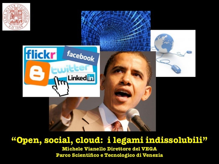 """""""Open, social, cloud: i legami indissolubili""""            Michele Vianello Direttore del VEGA          Parco Scientifico e T..."""