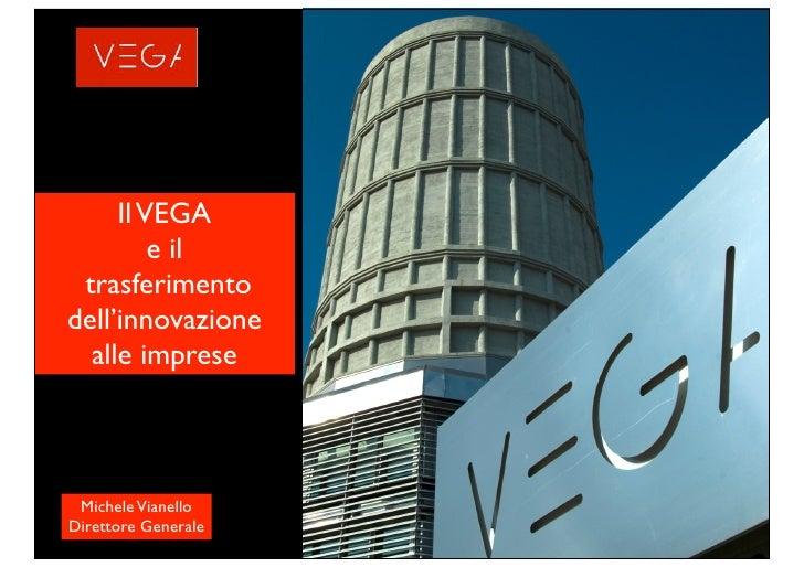 Il VEGA          e il  trasferimento dell'innovazione   alle imprese     Michele Vianello Direttore Generale
