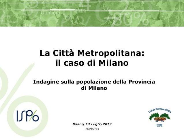 La Città Metropolitana: il caso di Milano Indagine sulla popolazione della Provincia di Milano Milano, 12 Luglio 2013 (Rif...