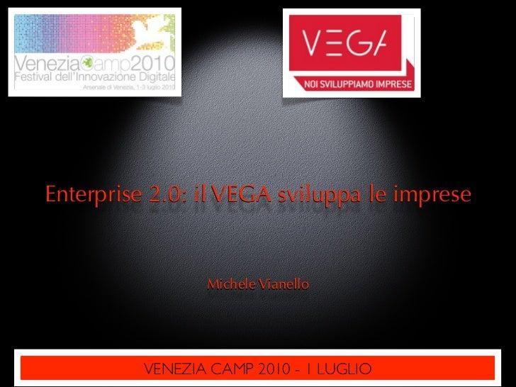 Enterprise 2.0: il VEGA sviluppa le imprese                    Michele Vianello               VENEZIA CAMP 2010 - 1 LUGLIO
