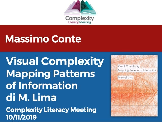 Massimo Conte Complexity Literacy Meeting 10/11/2019 Visual Complexity Mapping Patterns of Information di M. Lima