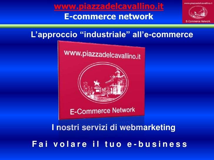 """www.piazzadelcavallino.itE-commerce network<br />L'approccio """"industriale"""" all'e-commerce<br />I nostri servizi di webmark..."""